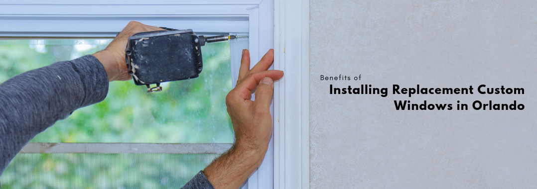 Benefits of Installing Replacement Custom Windows in Orlando